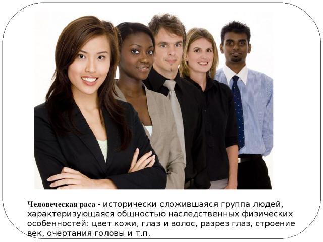 Человеческая раса - исторически сложившаяся группа людей, характеризующаяся общностью наследственных физических особенностей: цвет кожи, глаз и волос, разрез глаз, строение век, очертания головы и т.п.