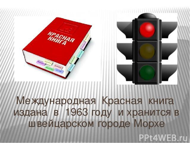 Международная Красная книга издана в 1963 году и хранится в швейцарском городе Морхе Международная Красная книга издана в 1963 году и хранится в швейцарском городе Морхе