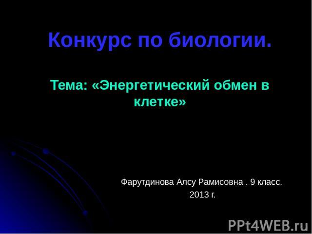 Конкурс по биологии. Тема: «Энергетический обмен в клетке» Фарутдинова Алсу Рамисовна . 9 класс. 2013 г.