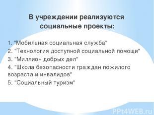 """В учреждении реализуются социальные проекты: 1. """"Мобильная социальная служба"""" 2."""