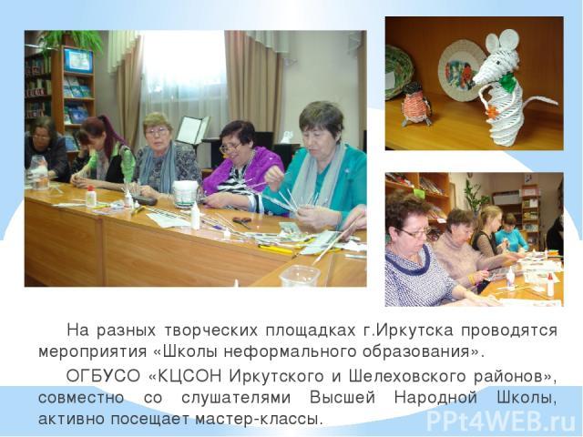 На разных творческих площадках г.Иркутска проводятся мероприятия «Школы неформального образования». ОГБУСО «КЦСОН Иркутского и Шелеховского районов», совместно со слушателями Высшей Народной Школы, активно посещает мастер-классы.