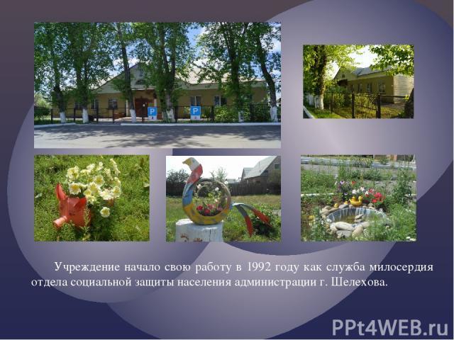 Учреждение начало свою работу в 1992 году как служба милосердия отдела социальной защиты населения администрации г. Шелехова.