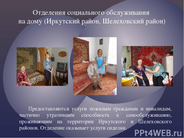 Предоставляются услуги пожилым гражданам и инвалидам, частично утратившим способность к самообслуживанию, проживающим на территории Иркутского и Шелеховского районов. Отделение оказывает услуги сиделки. Отделения социального обслуживания на дому (Ир…