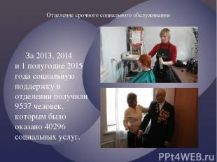 За 2013, 2014 и 1 полугодие 2015 года социальную поддержку в отделении получили