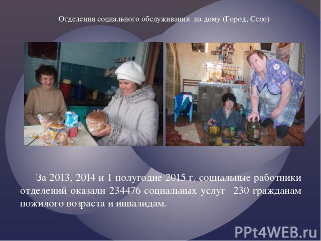 За 2013, 2014 и 1 полугодие 2015 г. социальные работники отделений оказали 234476 социальных услуг 230 гражданам пожилого возраста и инвалидам. Отделения социального обслуживания на дому (Город, Село)