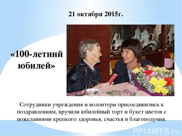 «100-летний юбилей» 21 октября 2015г. Сотрудники учреждения и волонтеры присоединились к поздравлениям, вручили юбилейный торт и букет цветов с пожеланиями крепкого здоровья, счастья и благополучия.