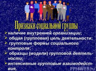 наличие внутренней организации; общая (групповая) цель деятельности; групповые ф