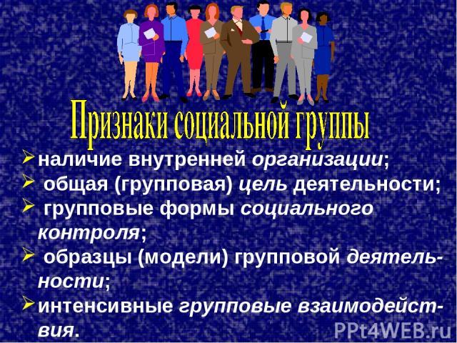 наличие внутренней организации; общая (групповая) цель деятельности; групповые формы социального контроля; образцы (модели) групповой деятель-ности; интенсивные групповые взаимодейст-вия.