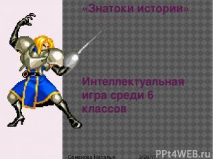 «Знатоки истории» Интеллектуальная игра среди 6 классов Семенова Наталья Павловн