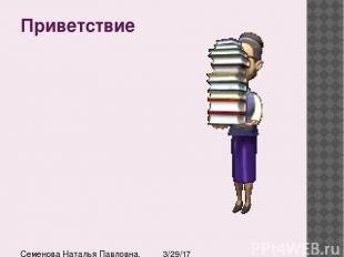 Приветствие Семенова Наталья Павловна, учитель истории